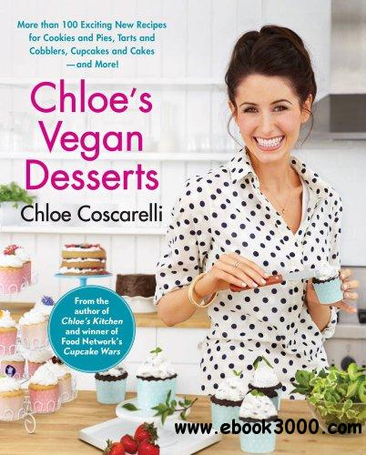 Chloe's Vegan Desserts: More than 100 Exciting New Recipes for Cookies and Pies, Tarts and Cobblers, Cupcakes... free download