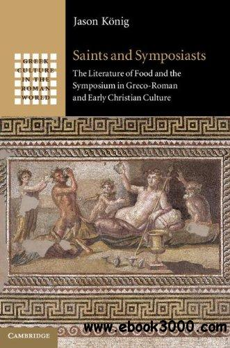 Saints and Symposiasts: The Literature of Food and the Symposium in Greco-Roman and Early Christian Culture free download