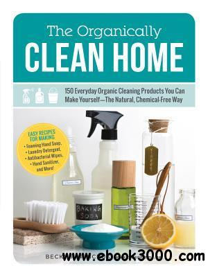The Organically Clean Home: 150 Everyday Organic Cleaning Products You Can Make Yourself--The Natural, Chemical-Free Way free download