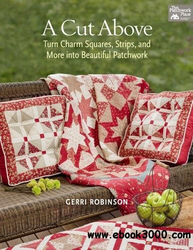 A Cut Above: Turn Charm Squares, Strips, and More into Beautiful Patchwork free download