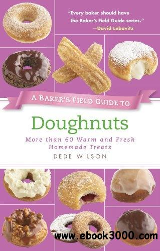 A Baker's Field Guide to Doughnuts: More than 60 Warm and Fresh Homemade Treats free download
