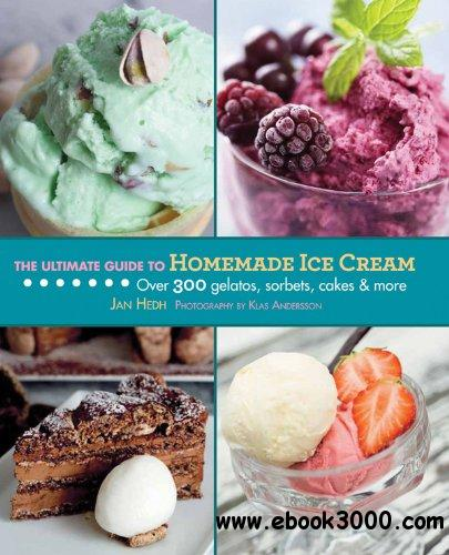 The Ultimate Guide to Homemade Ice Cream: Over 300 Gelatos, Sorbets, Cakes & More free download