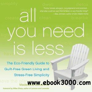 All You Need Is Less: The Eco-friendly Guide to Guilt-Free Green Living and Stress-Free Simplicity free download