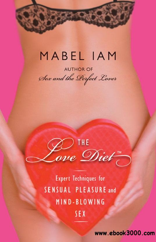 The Love Diet: Expert Techniques for Sensual Pleasure and Mind-blowing Sex free download