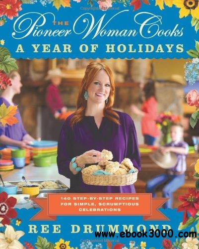 The Pioneer Woman Cooks: A Year of Holidays: 140 Step-By-Step Recipes for Simple, Scrumptious Celebrations free download