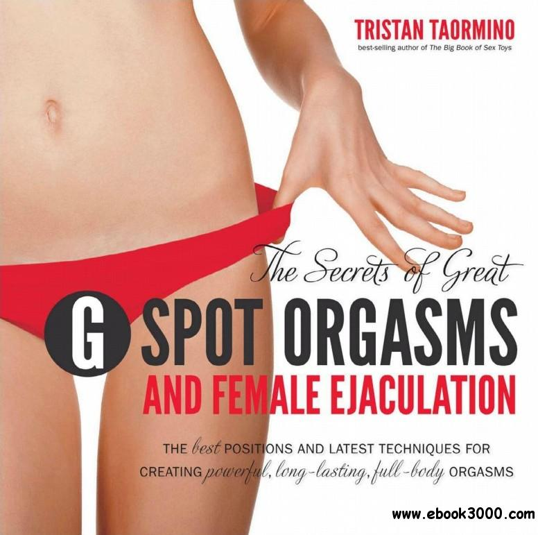 The Secrets of Great G-Spot Orgasms and Female Ejaculation: The Best Positions and Latest Techniques for Creating free download