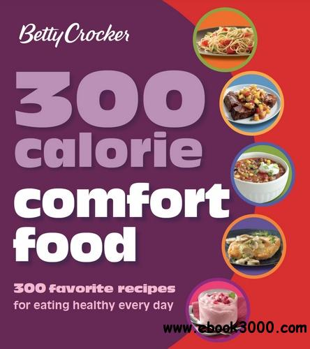 Betty Crocker 300 Calorie Comfort Food: 300 Favorite Recipes for Eating Healthy Every Day free download