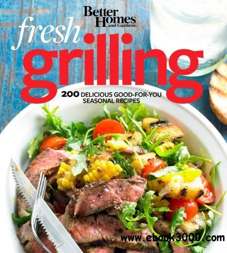 Better Homes and Gardens Fresh Grilling: 200 Delicious Good-for-You Seasonal Recipes free download