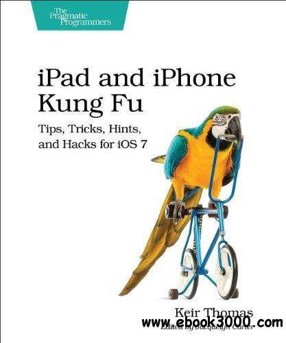 iPad and iPhone Kung Fu: Tips, Tricks, Hints, and Hacks for iOS 7 free download