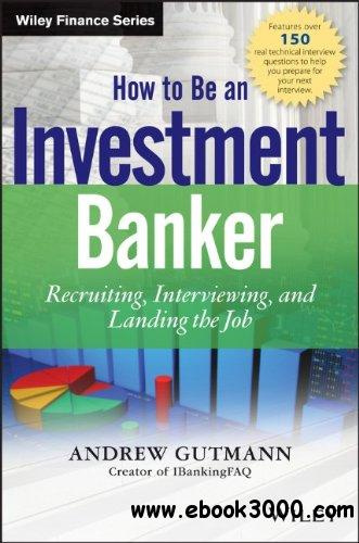 How to Be an Investment Banker: Recruiting, Interviewing, and Landing the Job free download