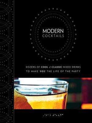Modern Cocktails: Dozens of Cool and Classic Mixed Drinks to Make You the Life of the Party free download