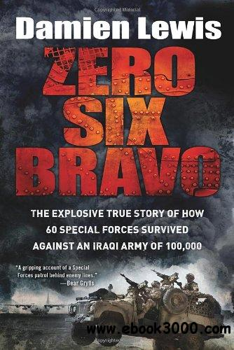 Zero Six Bravo: The Explosive True Story of How 60 Special Forces Survived Against an Iraqi Army of 100,000 free download