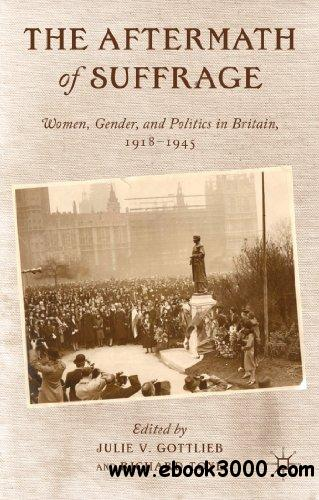 The Aftermath of Suffrage: Women, Gender, and Politics in Britain, 1918-1945 free download