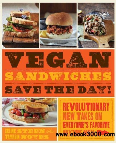 Vegan Sandwiches Save the Day!: Revolutionary New Takes on Everyone's Favorite Anytime Meal free download