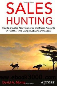 Sales Hunting: How to Develop New Territories and Major Accounts in Half the Time Using Trust as Your Weapon free download