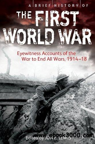 A Brief History of the First World War: Eyewitness Accounts of the War to End All Wars, 1914-18 free download