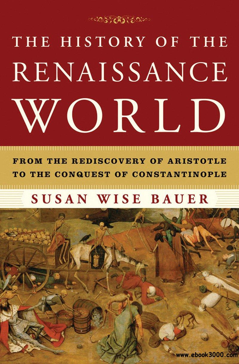 The History of the Renaissance World: From the Rediscovery of Aristotle to the Conquest of Constantinople free download