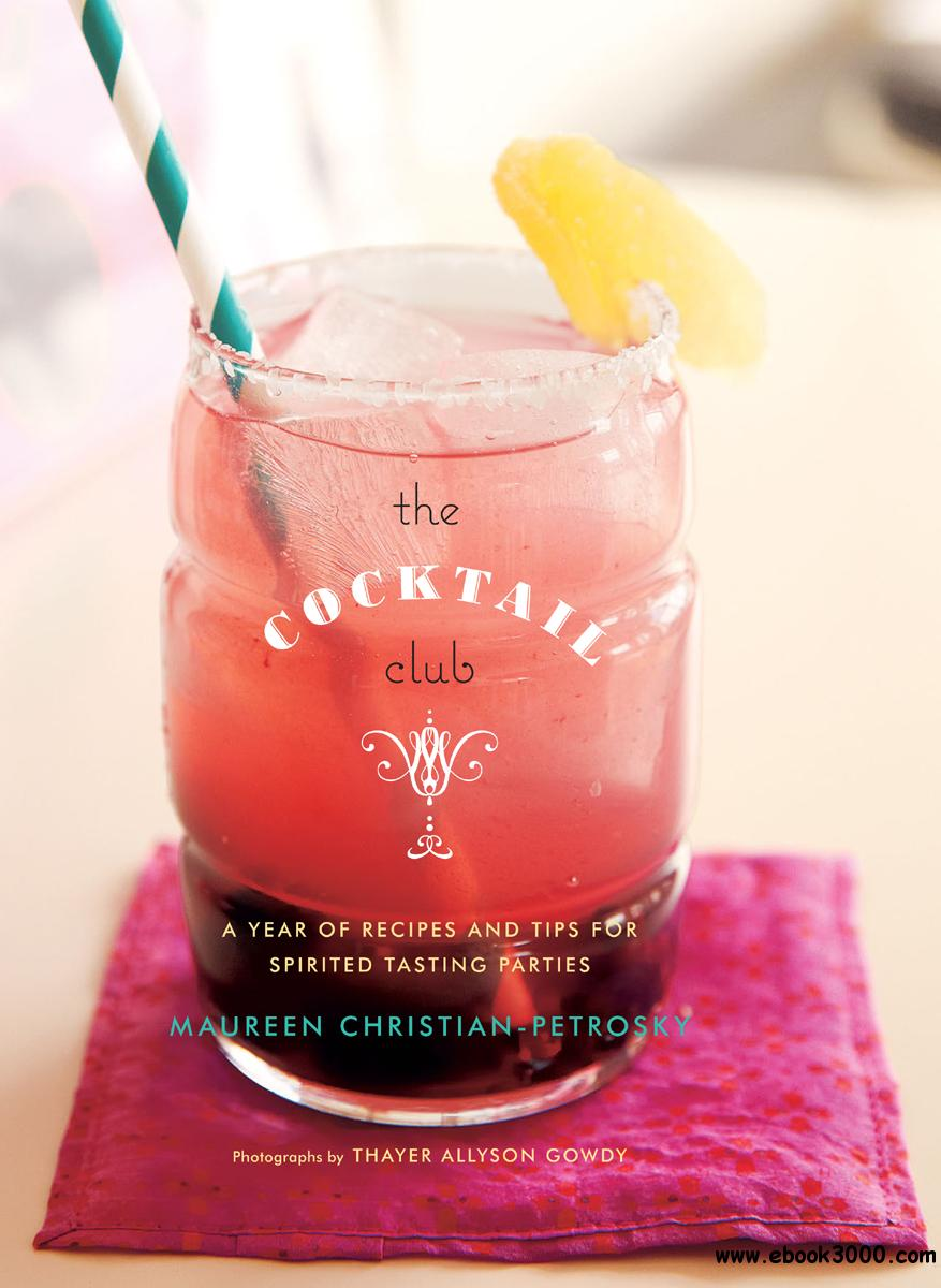 The Cocktail Club: A Year of Recipes and Tips for Spirited Tasting Parties free download