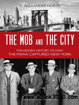 The Mob and the City: The Hidden History of How the Mafia Captured New York free download