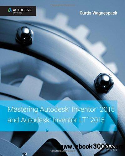 Mastering Autodesk Inventor 2015 and Autodesk Inventor LT 2015: Autodesk Official Press free download