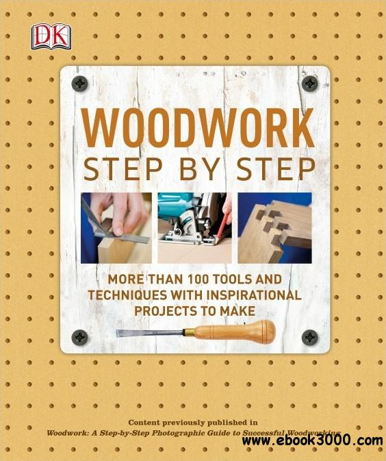 Woodwork Step by Step: More Than 100 Tools And Techniques With Inspirational Projects To Make free download