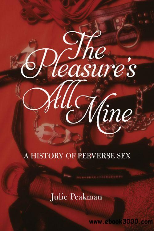 The Pleasure's All Mine: A History of Perverse Sex free download