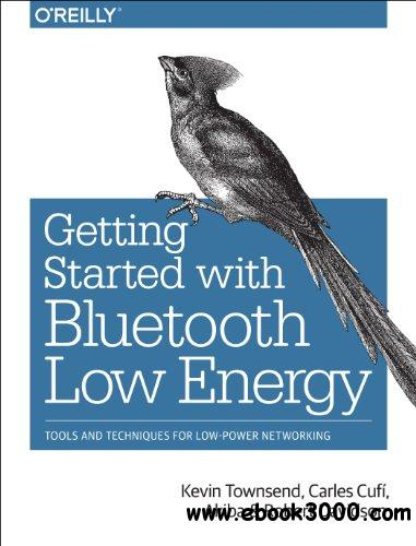 Getting Started with Bluetooth Low Energy: Tools and Techniques for Low-Power Networking free download