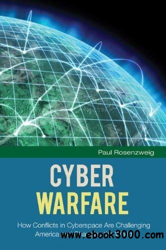 Cyber Warfare: How Conflicts in Cyberspace Are Challenging America and Changing the World free download