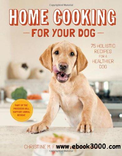Home Cooking for Your Dog: 75 Holistic Recipes for a Healthier Dog free download