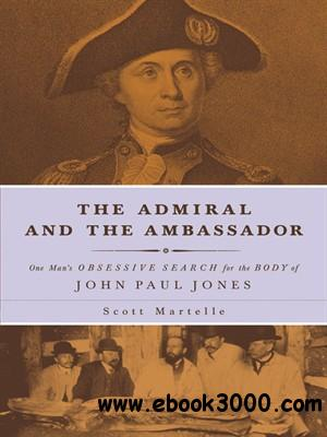 The Admiral and the Ambassador: One Man's Obsessive Search for the Body of John Paul Jones free download