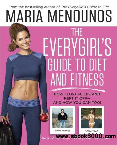 The EveryGirl's Guide to Diet and Fitness: How I Lost 40 lbs and Kept It Off-And How You Can Too! free download