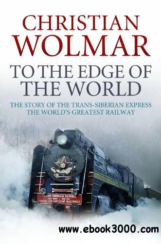To the Edge of the World: The Story of the Trans-Siberian Railway free download