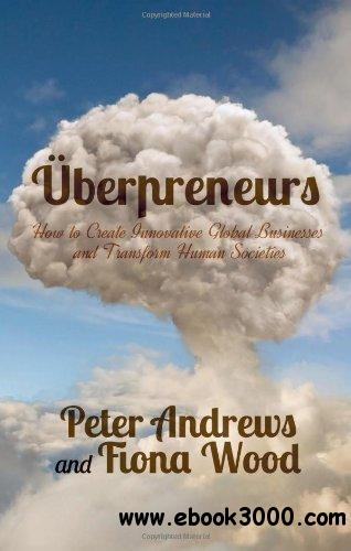 Uberpreneurs: How to Create Innovative Global Businesses and Transform Human Societies free download