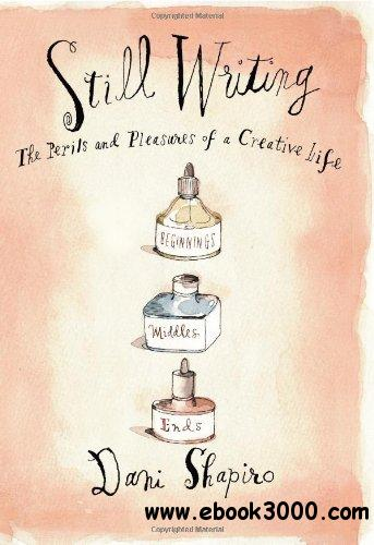 Still Writing: The Pleasures and Perils of a Creative Life free download
