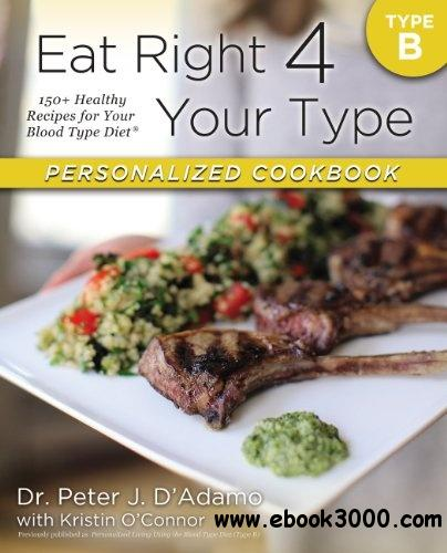 Eat Right 4 Your Type Personalized Cookbook Type B: 150+ Healthy Recipes For Your Blood Type Diet free download