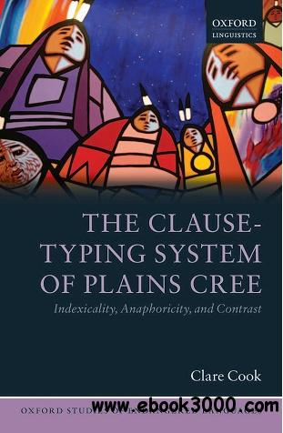 The Clause-Typing System of Plains Cree: Indexicality, Anaphoricity, and Contrast free download