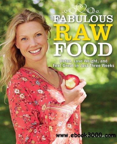 Fabulous Raw Food: Detox, Lose Weight, and Feel Great in Just Three Weeks! free download