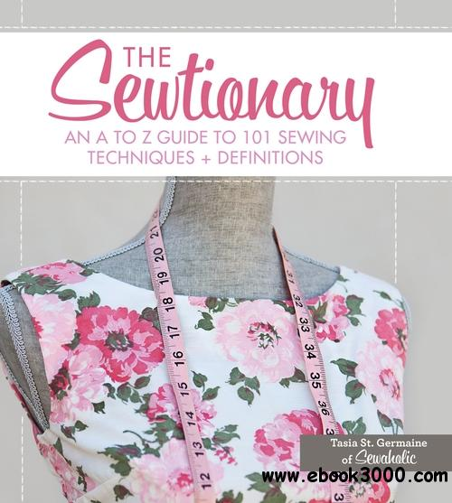 The Sewtionary: An A to Z Guide to 101 Sewing Techniques and Definitions free download