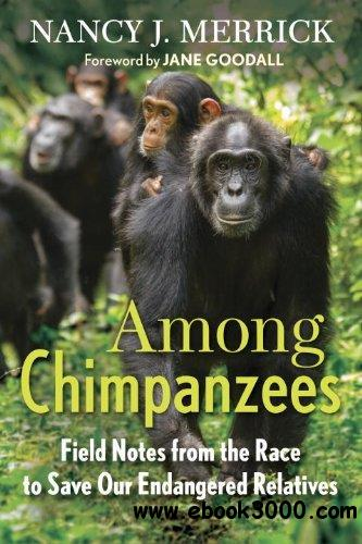 Among Chimpanzees: Field Notes from the Race to Save Our Endangered Relatives free download