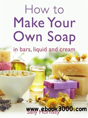 How To Make Your Own Soap: ... In Traditional Bars, Liquid or Cream free download