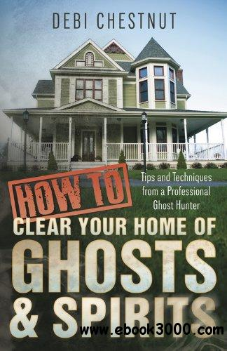 How to Clear Your Home of Ghosts & Spirits: Tips & Techniques from a Professional Ghost Hunter free download