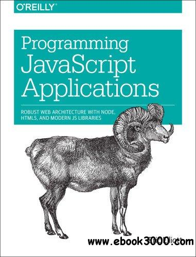 Programming javascript Applications: Robust Web Architecture with Node, HTML5, and Modern JS Libraries free download