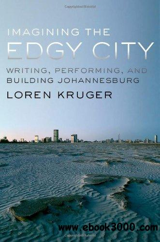 Imagining the Edgy City: Writing, Performing, and Building Johannesburg free download