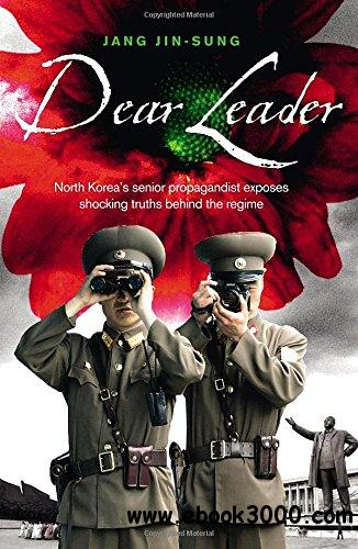 Dear Leader: North Korea's senior propagandist exposes shocking truths behind the regime free download