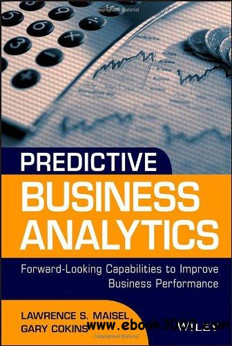 Predictive Business Analytics: Forward Looking Capabilities to Improve Business Performance free download