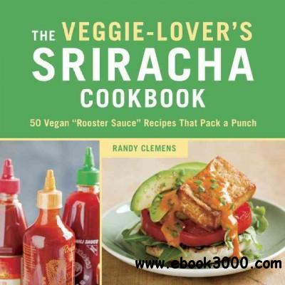 The Veggie-lover's Sriracha Cookbook: 50 Vegan