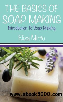 The Basics Of Soap Making: Introduction To Soap Making free download