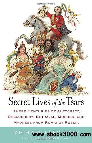 Secret Lives of the Tsars: Three Centuries of Autocracy, Debauchery, Betrayal, Murder, and Madness from Romanov Russia free download