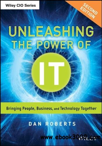 Unleashing the Power of IT: Bringing People, Business, and Technology Together, 2nd Edition free download