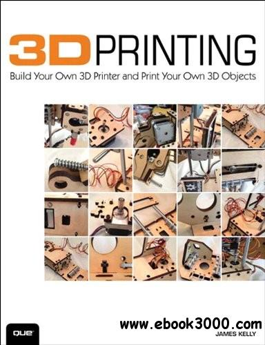 3D Printing: Build Your Own 3D Printer and Print Your Own 3D Objects free download